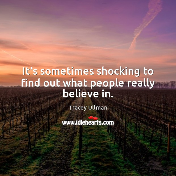 It's sometimes shocking to find out what people really believe in. Image