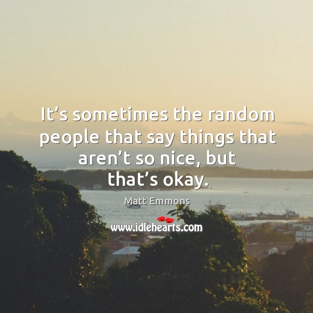 It's sometimes the random people that say things that aren't so nice, but that's okay. Image