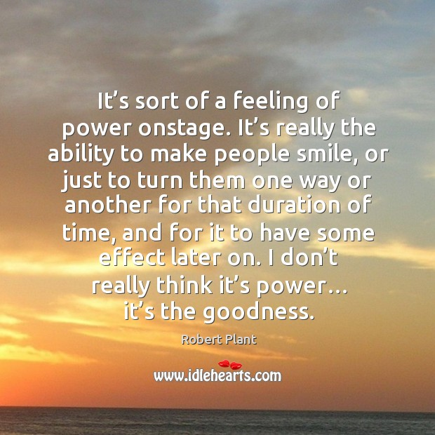 It's sort of a feeling of power onstage. It's really the ability to make people smile Image