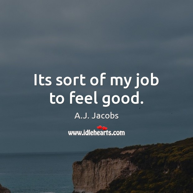 Its sort of my job to feel good. Image