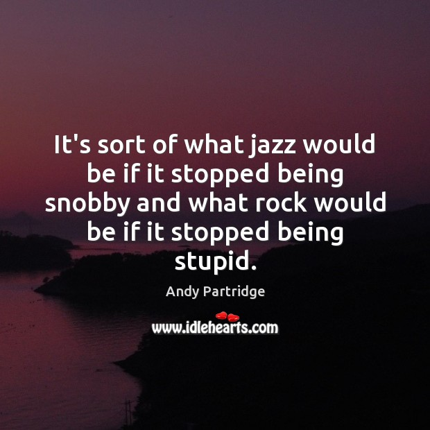 It's sort of what jazz would be if it stopped being snobby Image