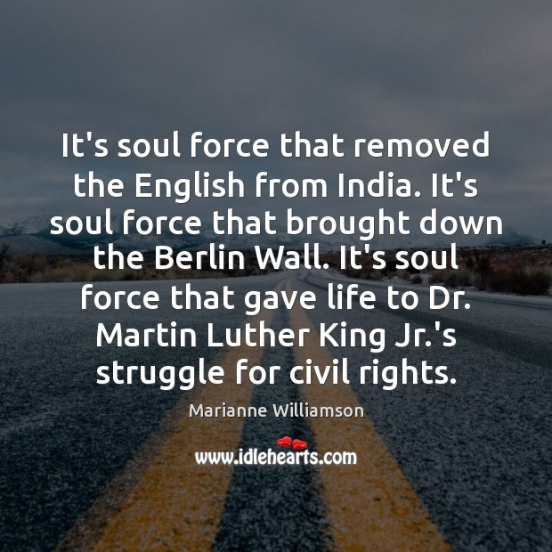 It's soul force that removed the English from India. It's soul force Image
