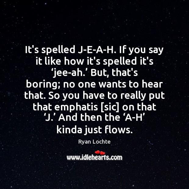 It's spelled J-E-A-H. If you say it like how it's spelled it's ' Ryan Lochte Picture Quote