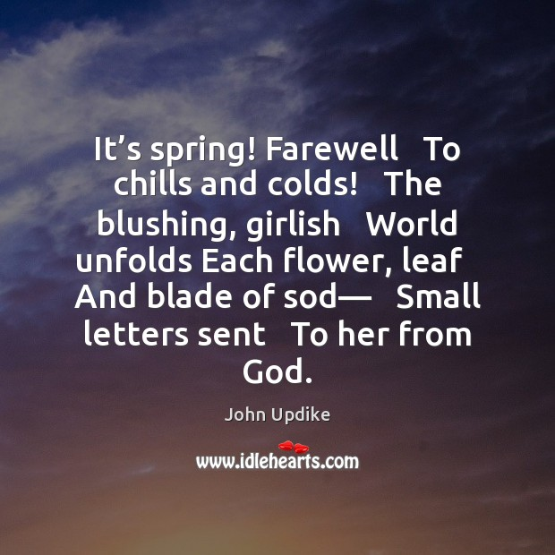 It's spring! Farewell   To chills and colds!   The blushing, girlish   World John Updike Picture Quote