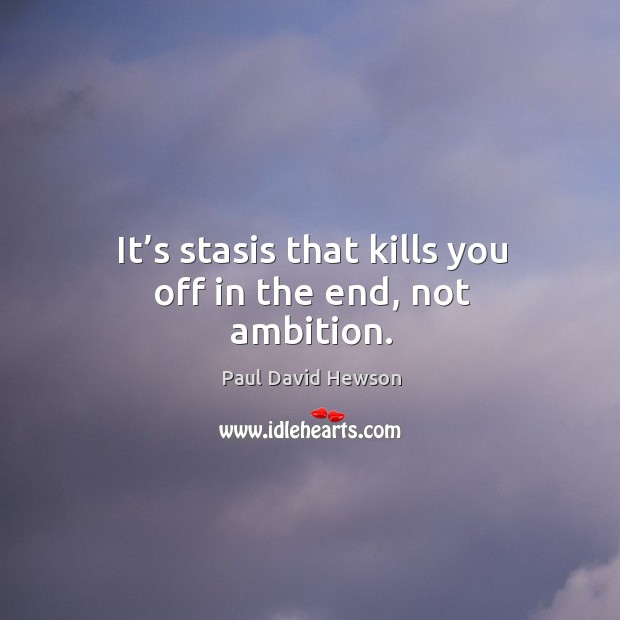 It's stasis that kills you off in the end, not ambition. Image