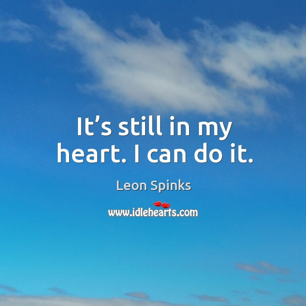 It's still in my heart. I can do it. Leon Spinks Picture Quote