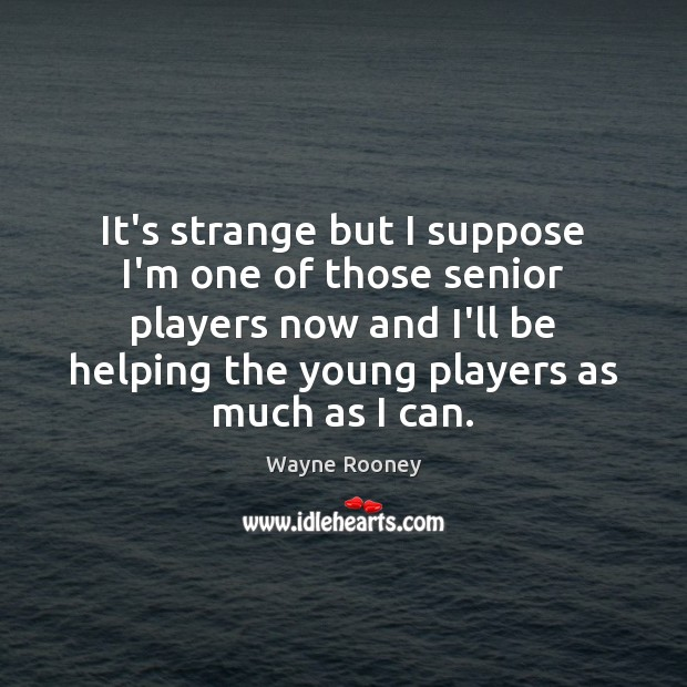 It's strange but I suppose I'm one of those senior players now Wayne Rooney Picture Quote