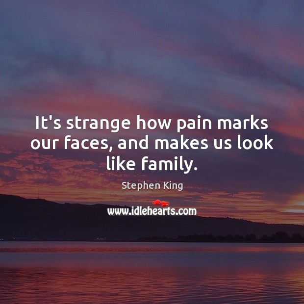 It's strange how pain marks our faces, and makes us look like family. Image