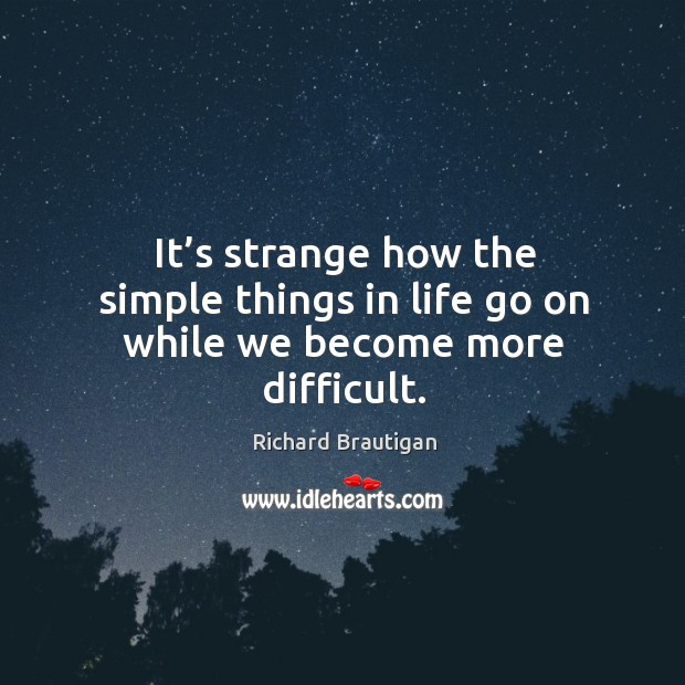 It's strange how the simple things in life go on while we become more difficult. Image