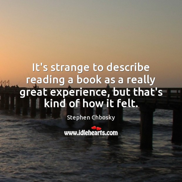 It's strange to describe reading a book as a really great experience, Stephen Chbosky Picture Quote