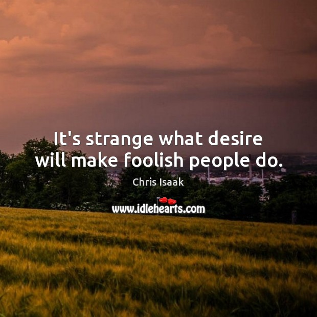 It's strange what desire will make foolish people do. Chris Isaak Picture Quote