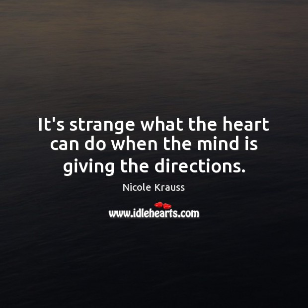 It's strange what the heart can do when the mind is giving the directions. Image