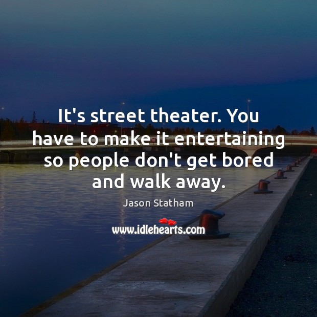 It's street theater. You have to make it entertaining so people don't Jason Statham Picture Quote