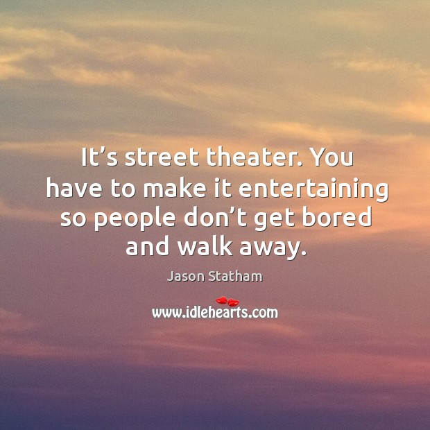 It's street theater. You have to make it entertaining so people don't get bored and walk away. Image