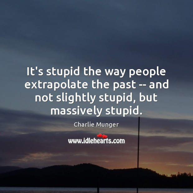 It's stupid the way people extrapolate the past — and not slightly Charlie Munger Picture Quote
