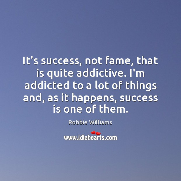 It's success, not fame, that is quite addictive. I'm addicted to a Robbie Williams Picture Quote