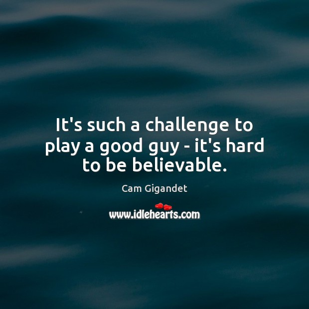 It's such a challenge to play a good guy – it's hard to be believable. Cam Gigandet Picture Quote