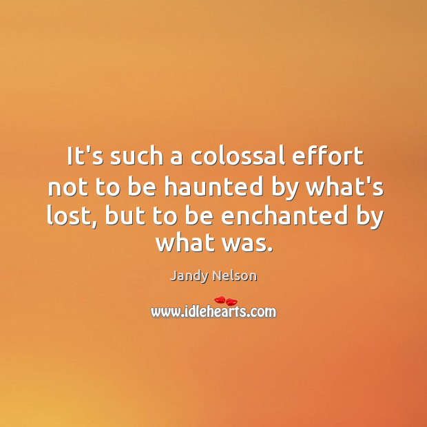 It's such a colossal effort not to be haunted by what's lost, Jandy Nelson Picture Quote