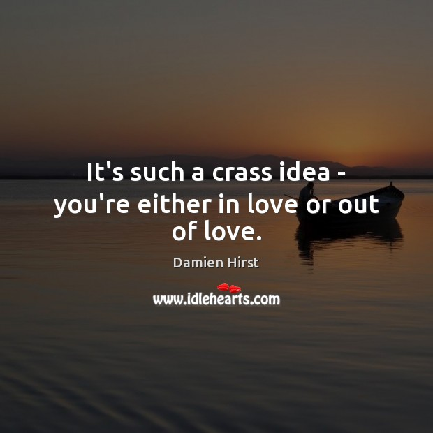 It's such a crass idea – you're either in love or out of love. Damien Hirst Picture Quote