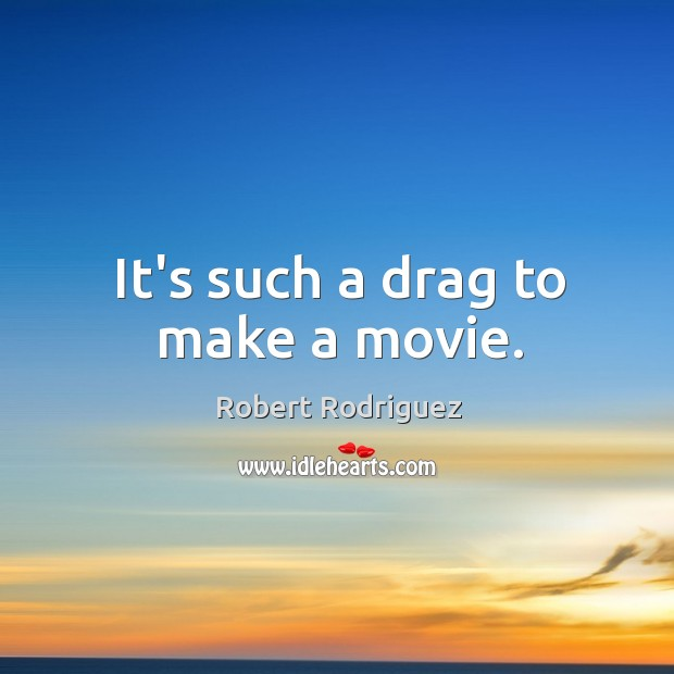 It's such a drag to make a movie. Robert Rodriguez Picture Quote