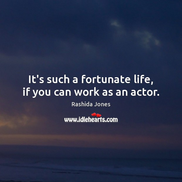 It's such a fortunate life, if you can work as an actor. Rashida Jones Picture Quote