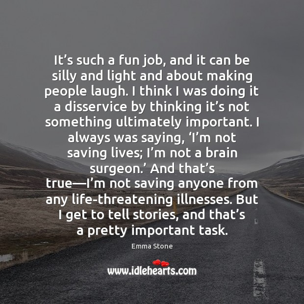 It's such a fun job, and it can be silly and Emma Stone Picture Quote