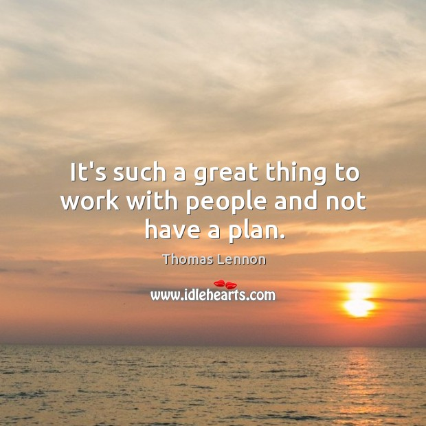 It's such a great thing to work with people and not have a plan. Image