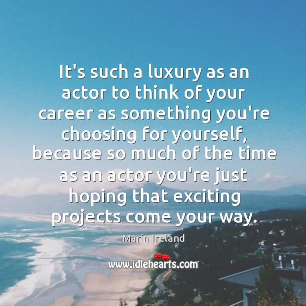 It's such a luxury as an actor to think of your career Image