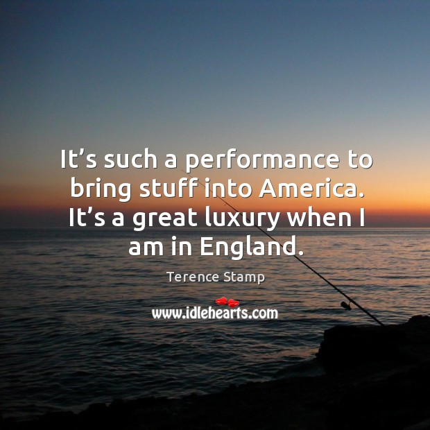 It's such a performance to bring stuff into america. It's a great luxury when I am in england. Image
