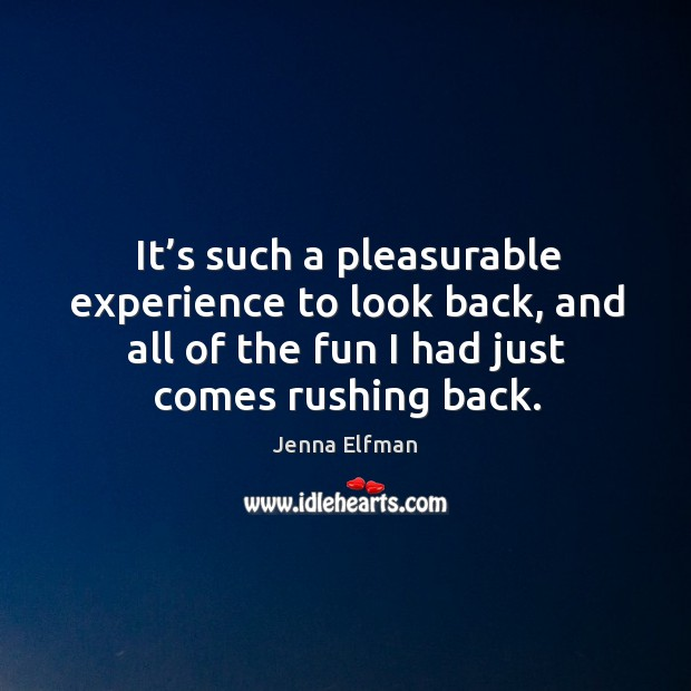 It's such a pleasurable experience to look back, and all of the fun I had just comes rushing back. Jenna Elfman Picture Quote