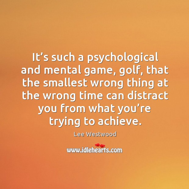 It's such a psychological and mental game, golf, that the smallest wrong thing at Lee Westwood Picture Quote