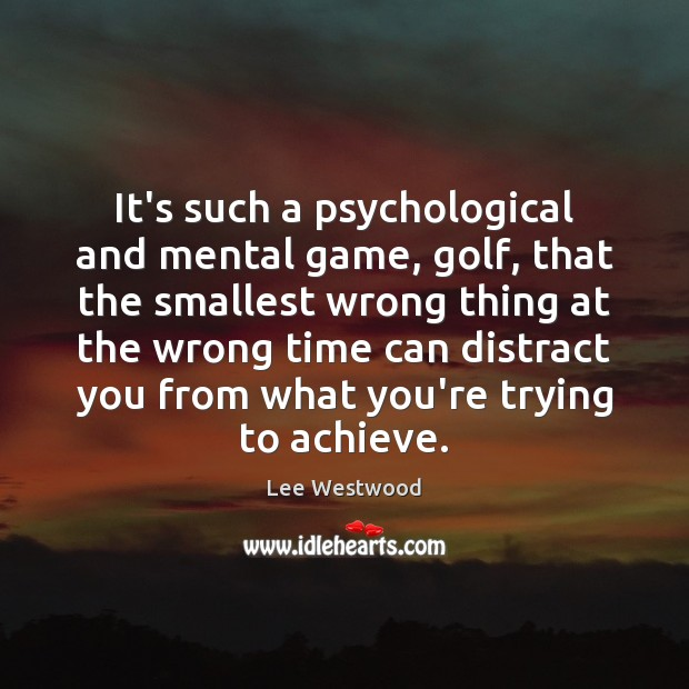 It's such a psychological and mental game, golf, that the smallest wrong Lee Westwood Picture Quote
