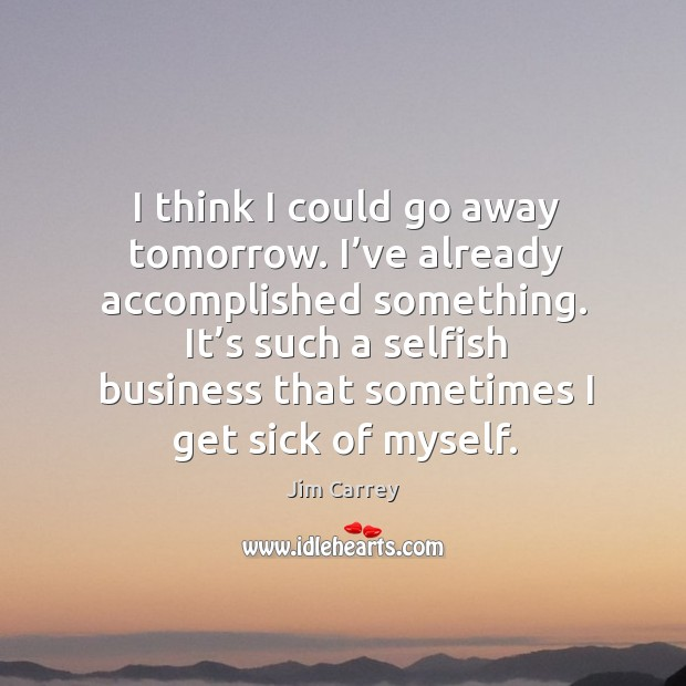 It's such a selfish business that sometimes I get sick of myself. Image