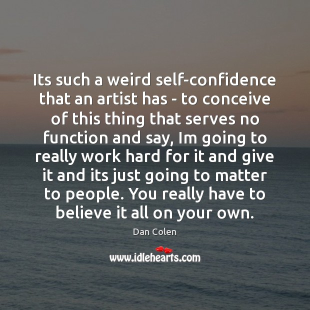 Its such a weird self-confidence that an artist has – to conceive Image