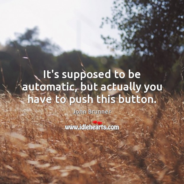 It's supposed to be automatic, but actually you have to push this button. John Brunner Picture Quote