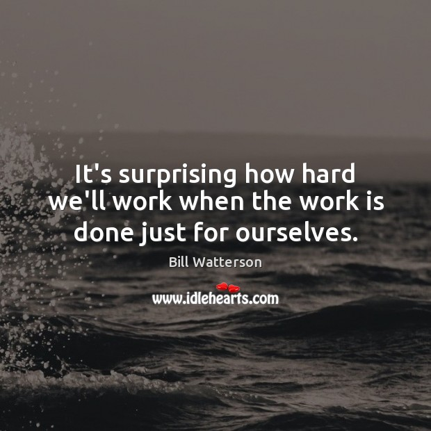 It's surprising how hard we'll work when the work is done just for ourselves. Bill Watterson Picture Quote