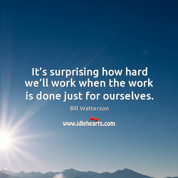 It's surprising how hard we'll work when the work is done just for ourselves. Image
