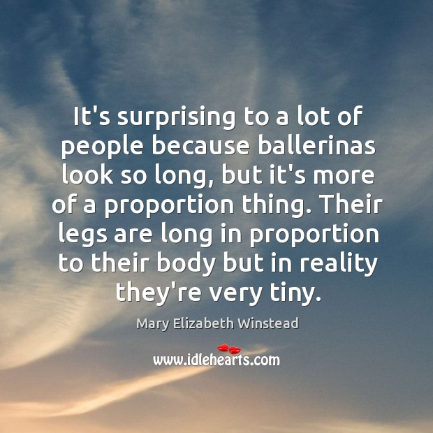 It's surprising to a lot of people because ballerinas look so long, Mary Elizabeth Winstead Picture Quote