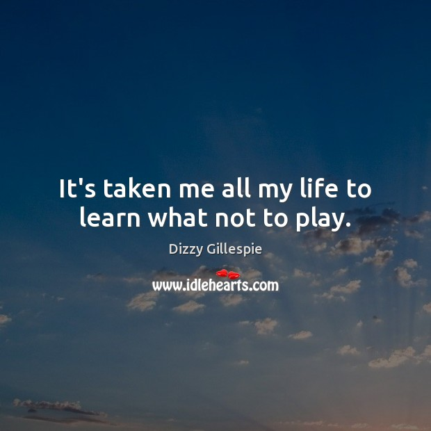 Image, It's taken me all my life to learn what not to play.