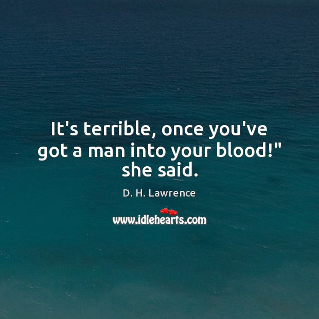 """It's terrible, once you've got a man into your blood!"""" she said. D. H. Lawrence Picture Quote"""