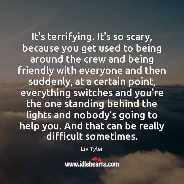It's terrifying. It's so scary, because you get used to being around Image