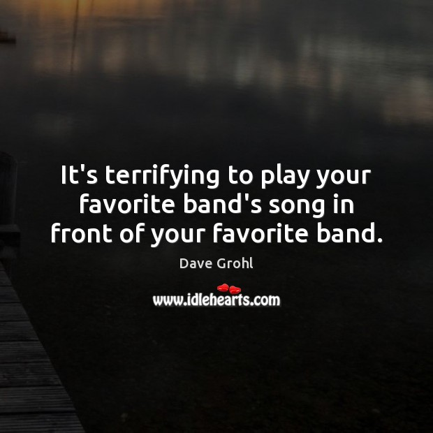 It's terrifying to play your favorite band's song in front of your favorite band. Dave Grohl Picture Quote