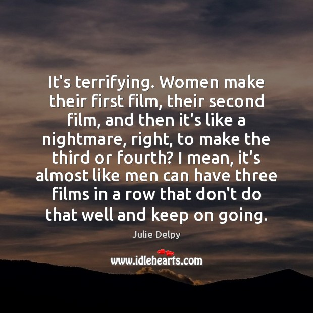 It's terrifying. Women make their first film, their second film, and then Julie Delpy Picture Quote