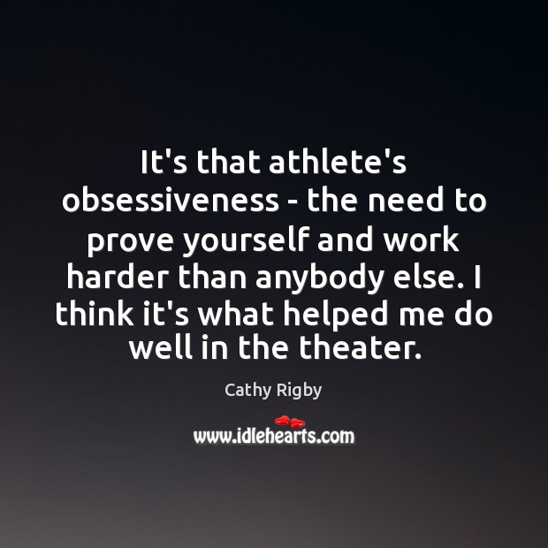 It's that athlete's obsessiveness – the need to prove yourself and work Image