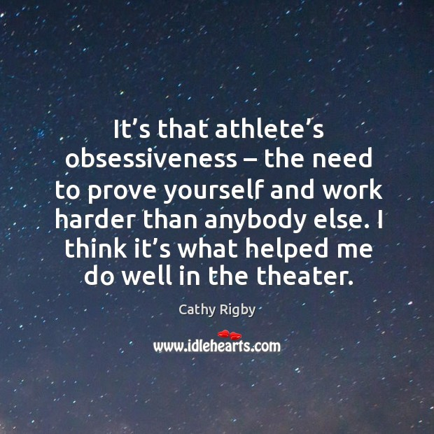 It's that athlete's obsessiveness – the need to prove yourself and work harder than anybody else. Image