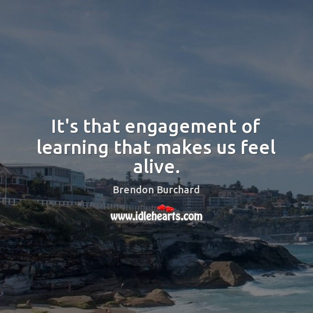 It's that engagement of learning that makes us feel alive. Engagement Quotes Image