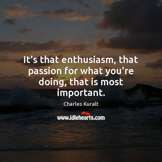 It's that enthusiasm, that passion for what you're doing, that is most important. Charles Kuralt Picture Quote