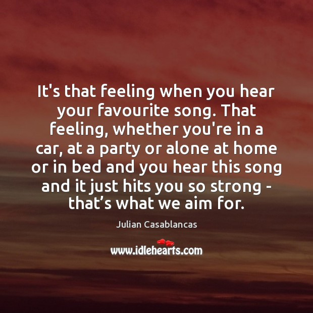 It's that feeling when you hear your favourite song. That feeling, whether Image