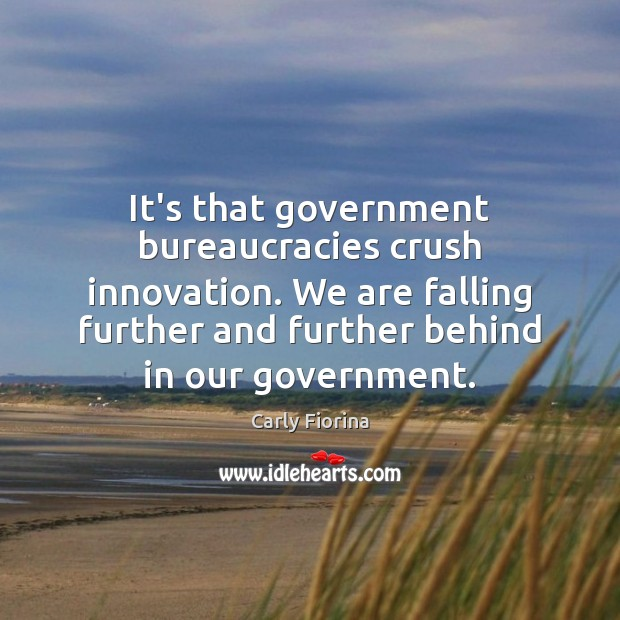 It's that government bureaucracies crush innovation. We are falling further and further Carly Fiorina Picture Quote