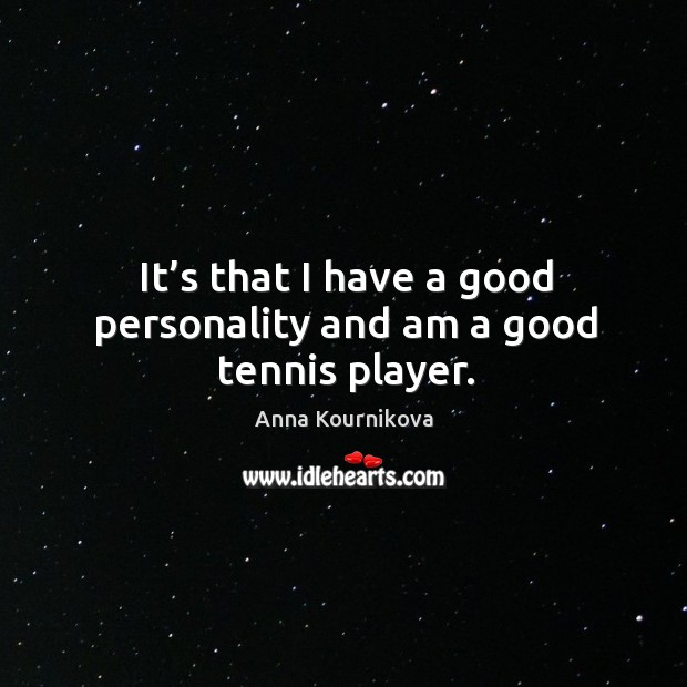 It's that I have a good personality and am a good tennis player. Image